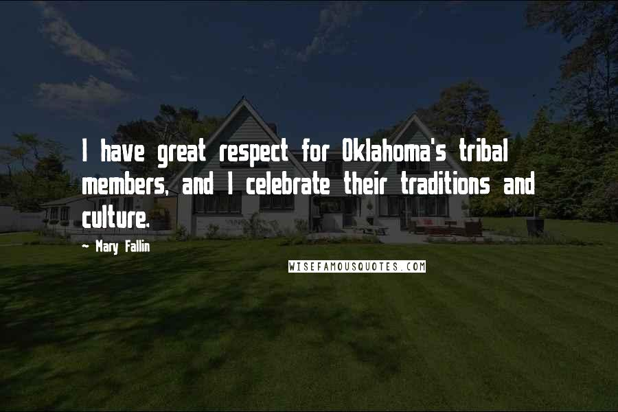 Mary Fallin quotes: I have great respect for Oklahoma's tribal members, and I celebrate their traditions and culture.