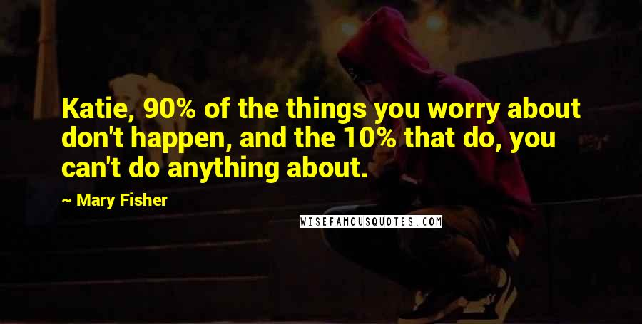 Mary Fisher quotes: Katie, 90% of the things you worry about don't happen, and the 10% that do, you can't do anything about.