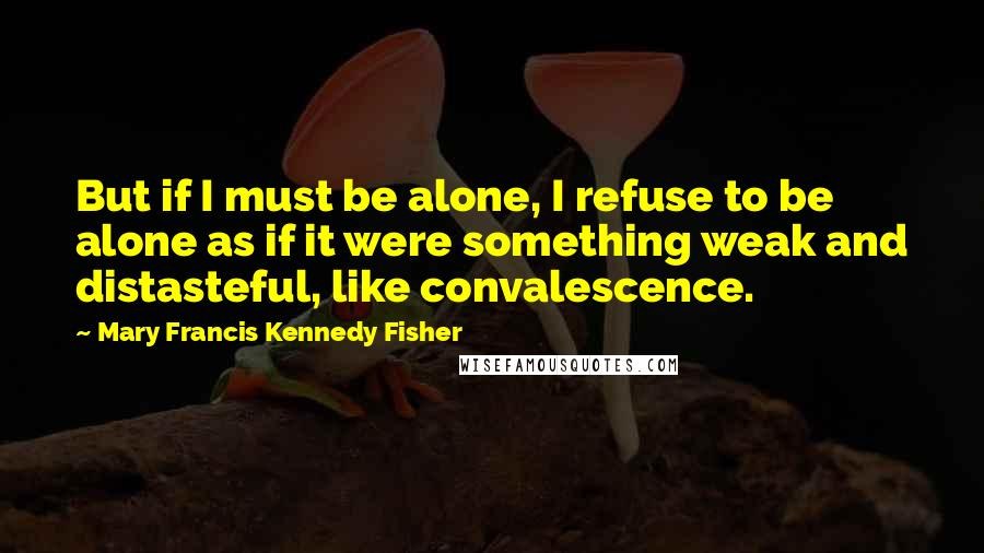 Mary Francis Kennedy Fisher quotes: But if I must be alone, I refuse to be alone as if it were something weak and distasteful, like convalescence.