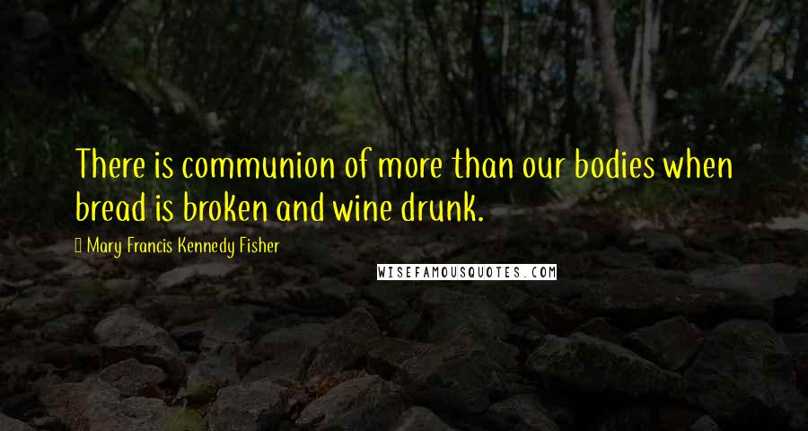 Mary Francis Kennedy Fisher quotes: There is communion of more than our bodies when bread is broken and wine drunk.