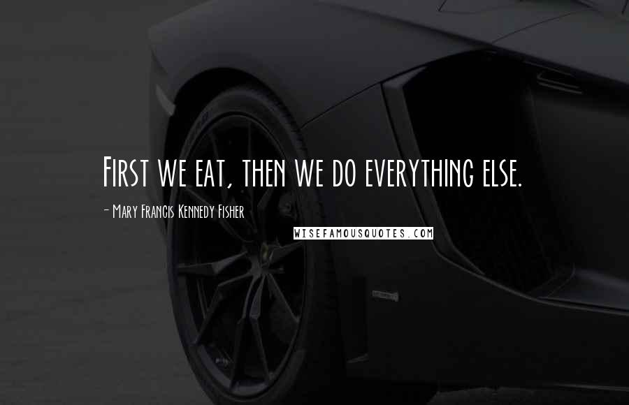 Mary Francis Kennedy Fisher quotes: First we eat, then we do everything else.
