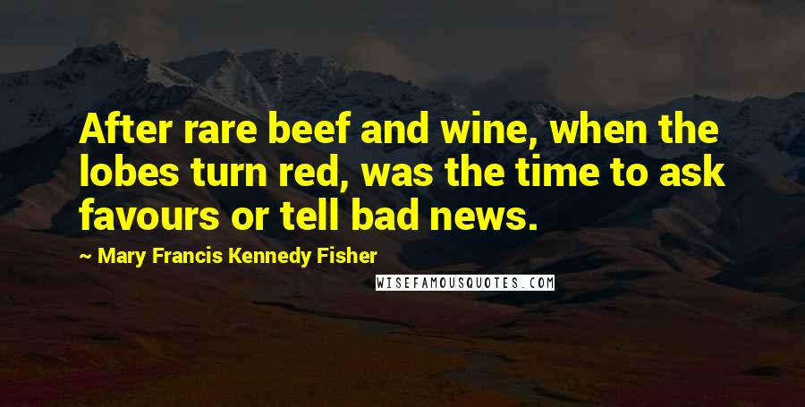 Mary Francis Kennedy Fisher quotes: After rare beef and wine, when the lobes turn red, was the time to ask favours or tell bad news.