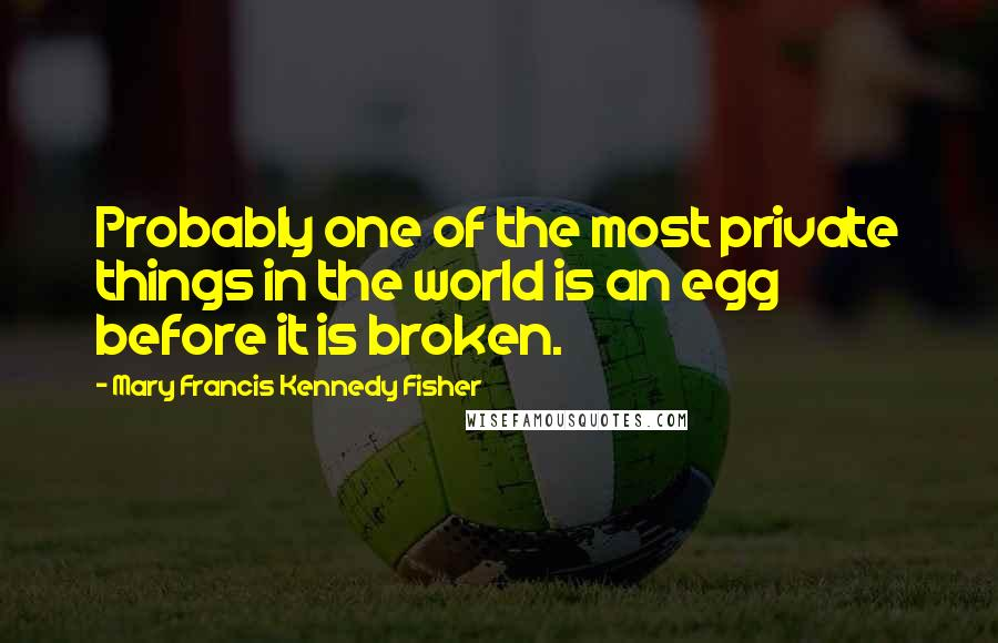 Mary Francis Kennedy Fisher quotes: Probably one of the most private things in the world is an egg before it is broken.