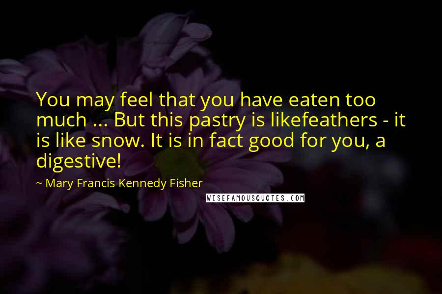 Mary Francis Kennedy Fisher quotes: You may feel that you have eaten too much ... But this pastry is likefeathers - it is like snow. It is in fact good for you, a digestive!