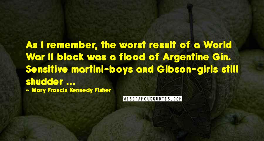 Mary Francis Kennedy Fisher quotes: As I remember, the worst result of a World War II block was a flood of Argentine Gin. Sensitive martini-boys and Gibson-girls still shudder ...