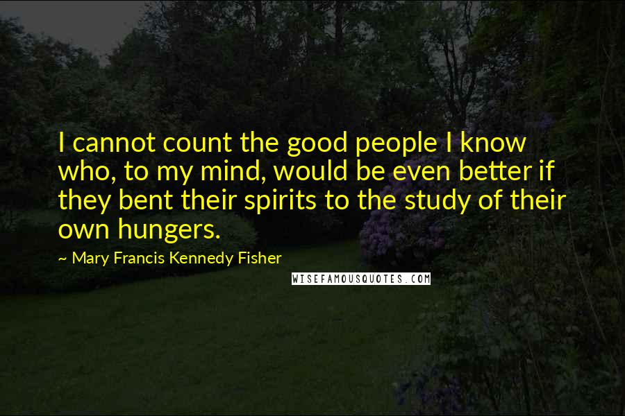 Mary Francis Kennedy Fisher quotes: I cannot count the good people I know who, to my mind, would be even better if they bent their spirits to the study of their own hungers.