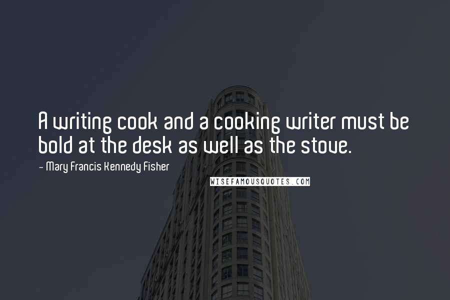 Mary Francis Kennedy Fisher quotes: A writing cook and a cooking writer must be bold at the desk as well as the stove.