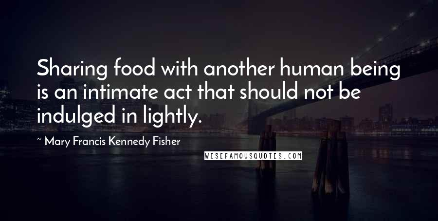 Mary Francis Kennedy Fisher quotes: Sharing food with another human being is an intimate act that should not be indulged in lightly.