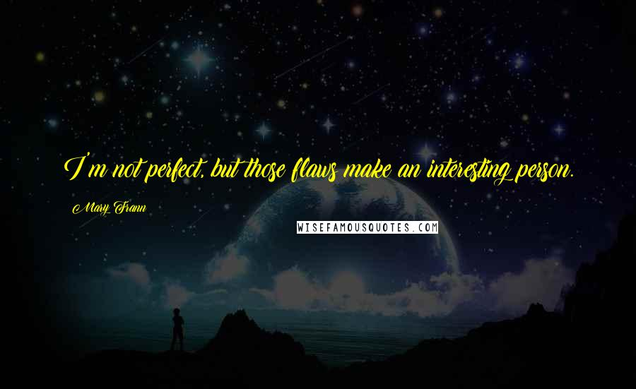 Mary Frann quotes: I'm not perfect, but those flaws make an interesting person.