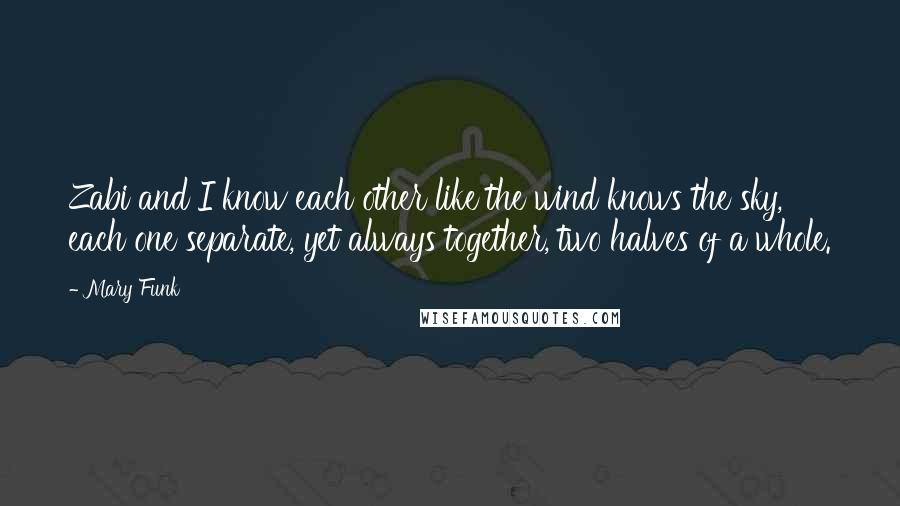 Mary Funk quotes: Zabi and I know each other like the wind knows the sky, each one separate, yet always together, two halves of a whole.