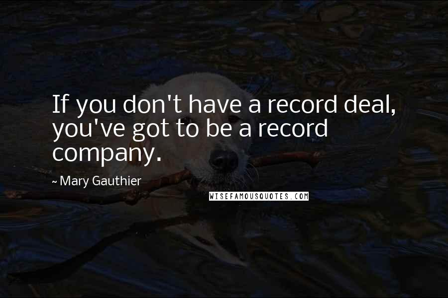 Mary Gauthier quotes: If you don't have a record deal, you've got to be a record company.