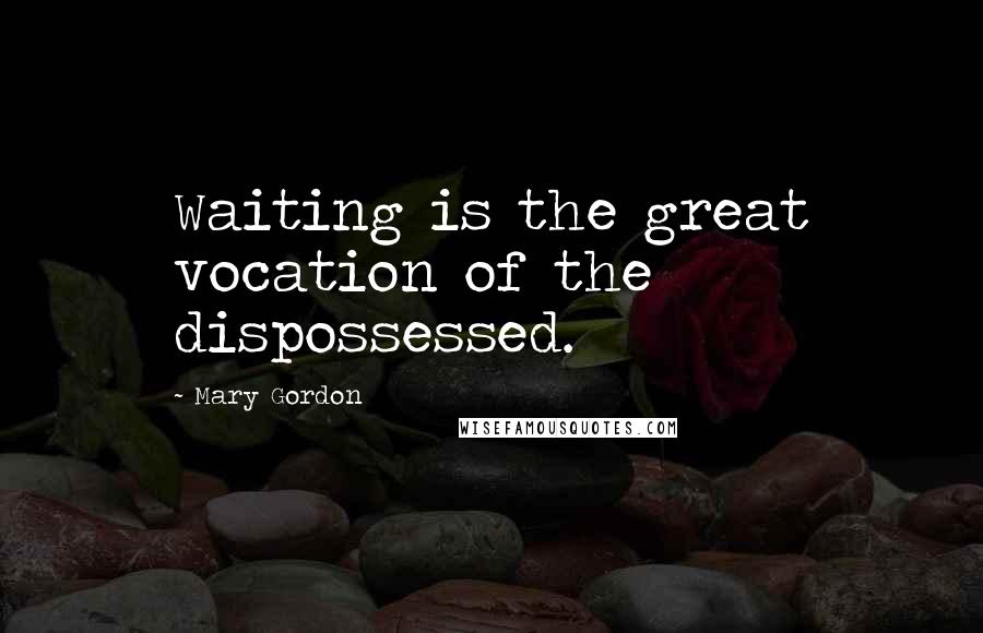 Mary Gordon quotes: Waiting is the great vocation of the dispossessed.