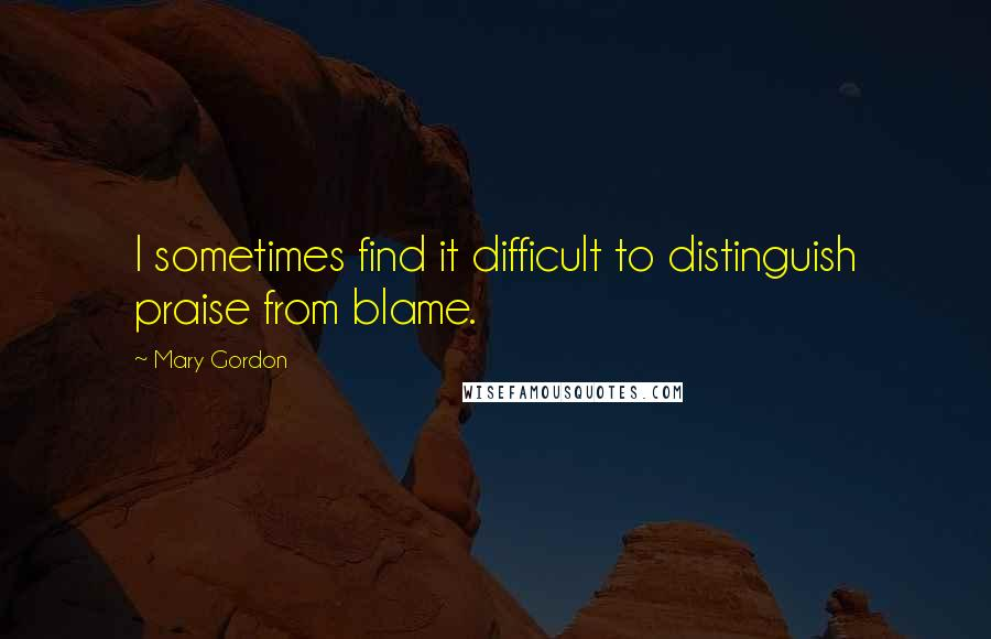Mary Gordon quotes: I sometimes find it difficult to distinguish praise from blame.