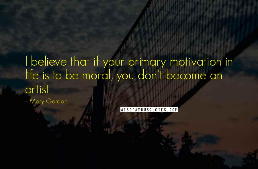 Mary Gordon quotes: I believe that if your primary motivation in life is to be moral, you don't become an artist.