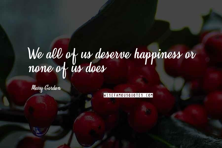 Mary Gordon quotes: We all of us deserve happiness or none of us does.