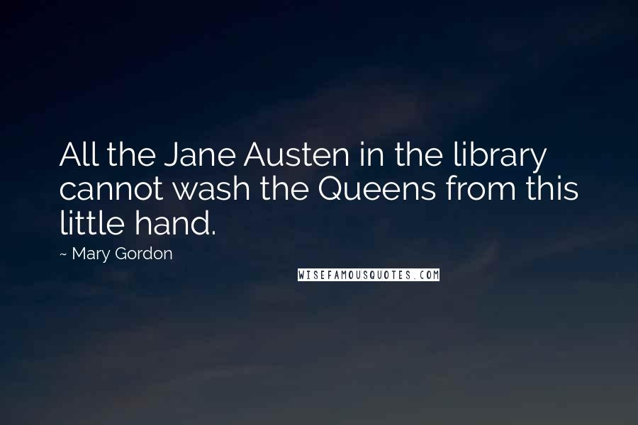 Mary Gordon quotes: All the Jane Austen in the library cannot wash the Queens from this little hand.
