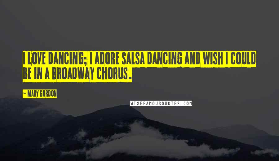 Mary Gordon quotes: I love dancing; I adore salsa dancing and wish I could be in a Broadway chorus.