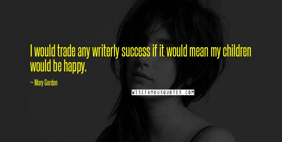 Mary Gordon quotes: I would trade any writerly success if it would mean my children would be happy.