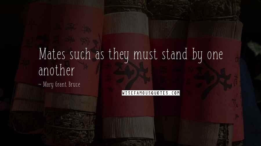 Mary Grant Bruce quotes: Mates such as they must stand by one another