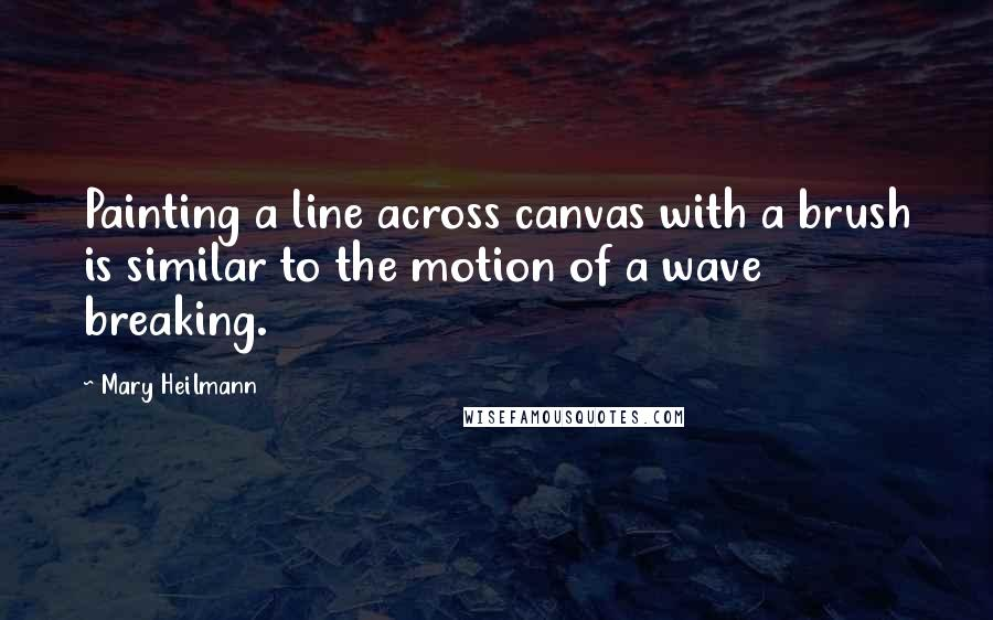 Mary Heilmann quotes: Painting a line across canvas with a brush is similar to the motion of a wave breaking.