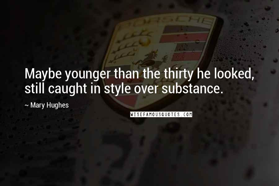 Mary Hughes quotes: Maybe younger than the thirty he looked, still caught in style over substance.