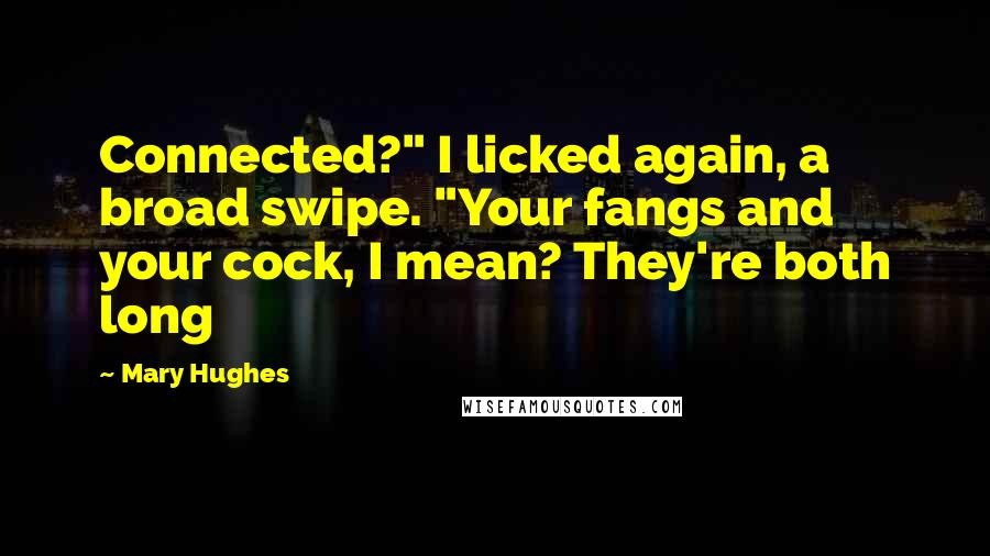 "Mary Hughes quotes: Connected?"" I licked again, a broad swipe. ""Your fangs and your cock, I mean? They're both long"