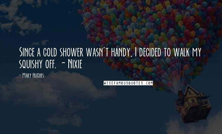Mary Hughes quotes: Since a cold shower wasn't handy, I decided to walk my squishy off. - Nixie