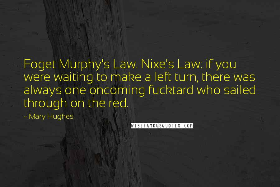 Mary Hughes quotes: Foget Murphy's Law. Nixe's Law: if you were waiting to make a left turn, there was always one oncoming fucktard who sailed through on the red.