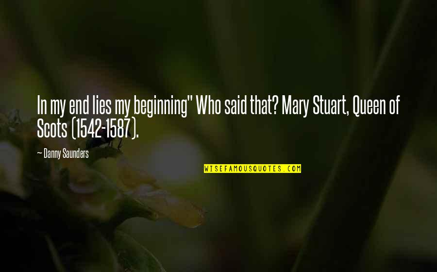 "Mary I England Quotes By Danny Saunders: In my end lies my beginning"" Who said"