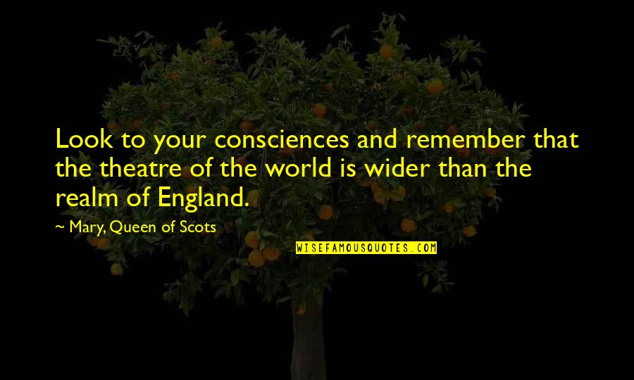 Mary I England Quotes By Mary, Queen Of Scots: Look to your consciences and remember that the