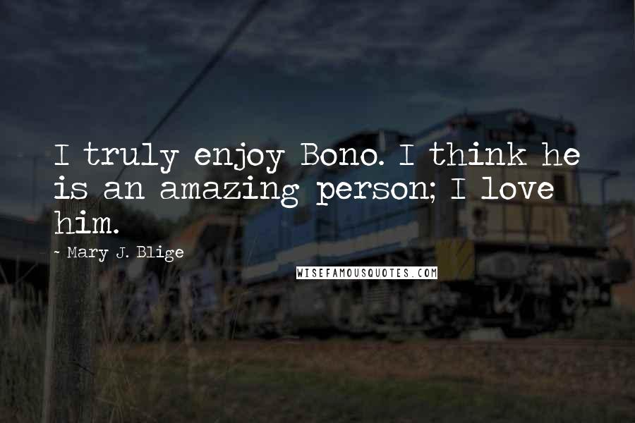 Mary J. Blige quotes: I truly enjoy Bono. I think he is an amazing person; I love him.
