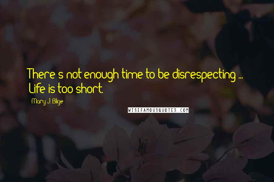 Mary J. Blige quotes: There's not enough time to be disrespecting ... Life is too short.