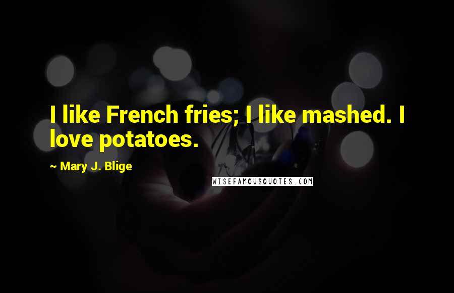 Mary J. Blige quotes: I like French fries; I like mashed. I love potatoes.