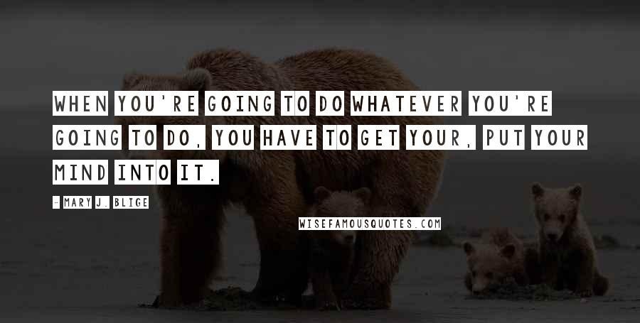 Mary J. Blige quotes: When you're going to do whatever you're going to do, you have to get your, put your mind into it.