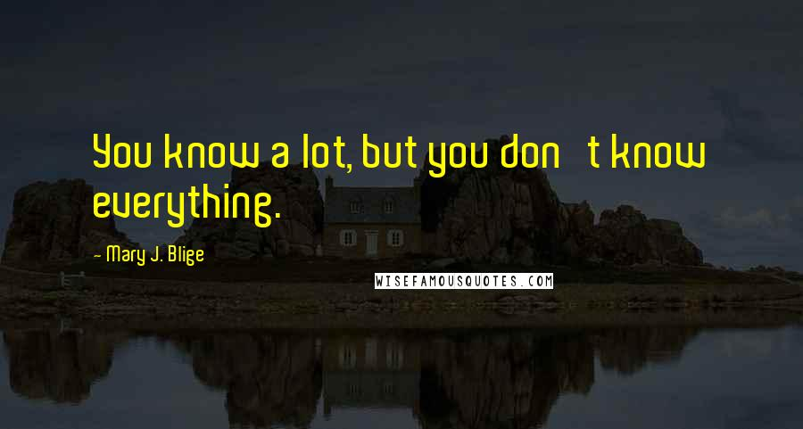 Mary J. Blige quotes: You know a lot, but you don't know everything.