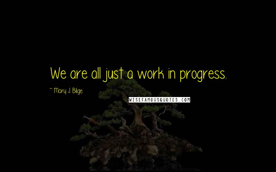 Mary J. Blige quotes: We are all just a work in progress.