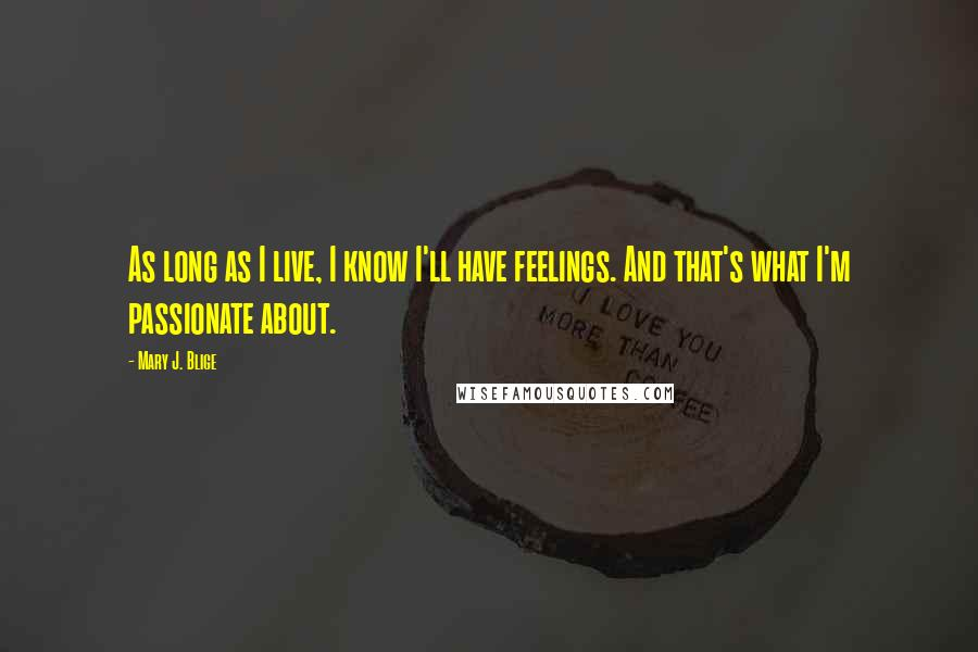 Mary J. Blige quotes: As long as I live, I know I'll have feelings. And that's what I'm passionate about.