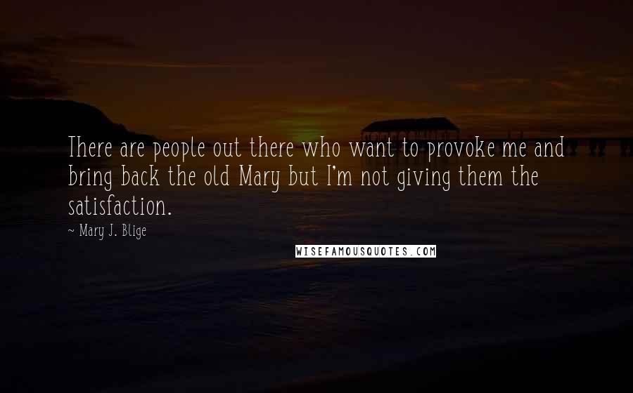 Mary J. Blige quotes: There are people out there who want to provoke me and bring back the old Mary but I'm not giving them the satisfaction.