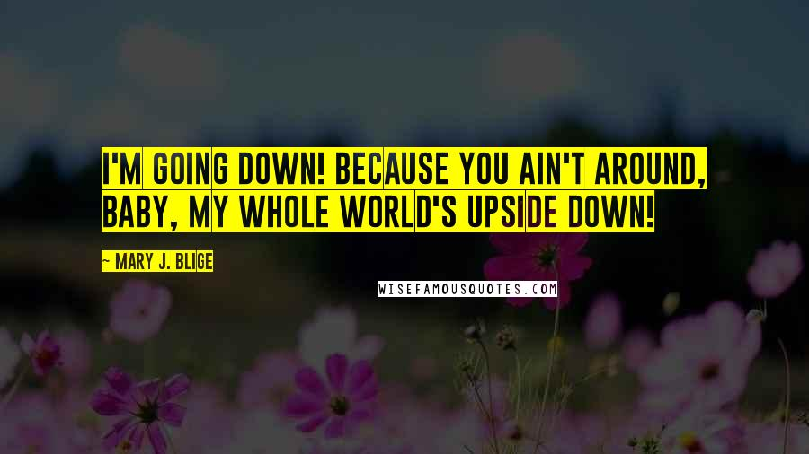 Mary J. Blige quotes: I'm going down! Because you ain't around, baby, my whole world's upside down!
