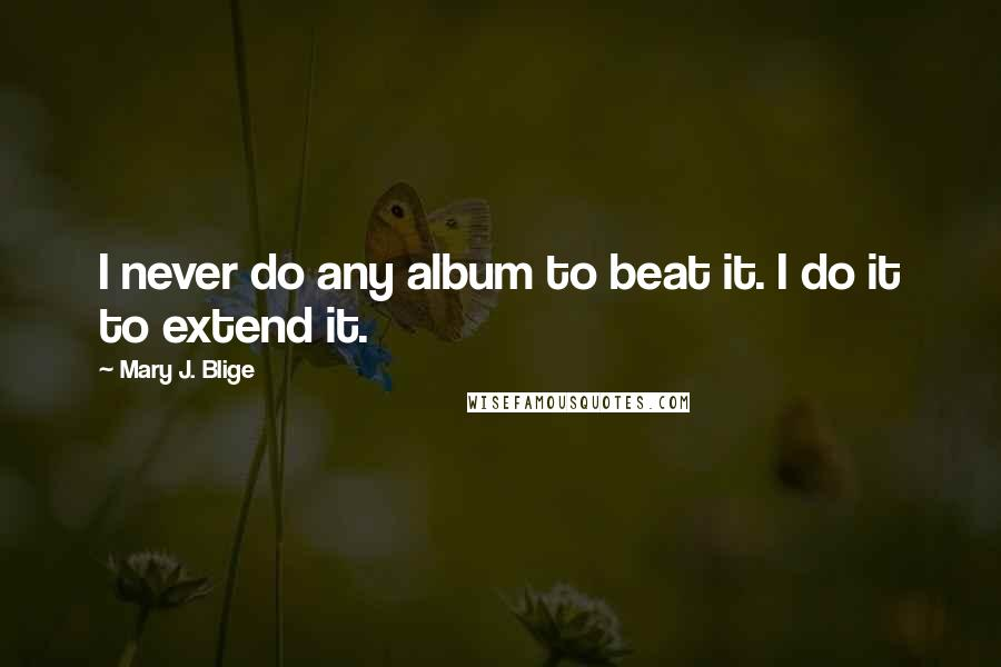 Mary J. Blige quotes: I never do any album to beat it. I do it to extend it.