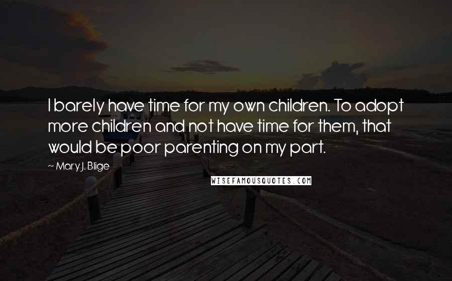 Mary J. Blige quotes: I barely have time for my own children. To adopt more children and not have time for them, that would be poor parenting on my part.