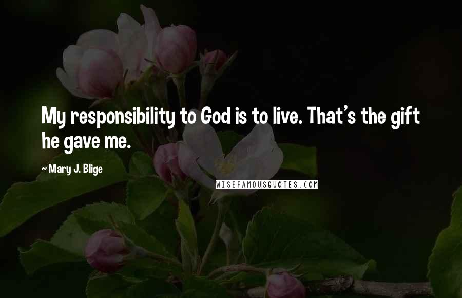 Mary J. Blige quotes: My responsibility to God is to live. That's the gift he gave me.