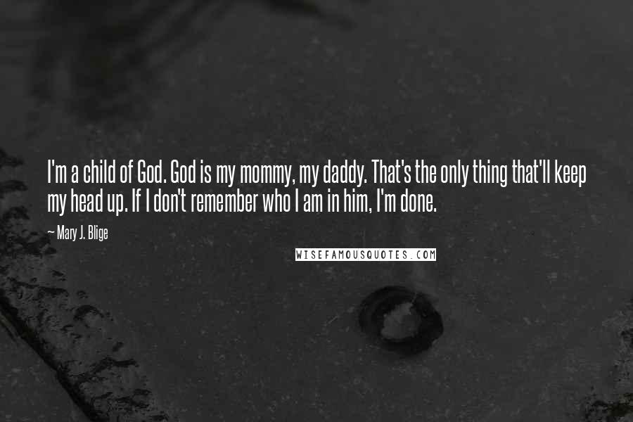 Mary J. Blige quotes: I'm a child of God. God is my mommy, my daddy. That's the only thing that'll keep my head up. If I don't remember who I am in him, I'm