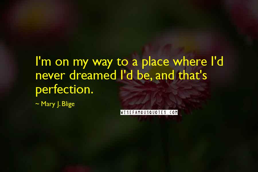 Mary J. Blige quotes: I'm on my way to a place where I'd never dreamed I'd be, and that's perfection.
