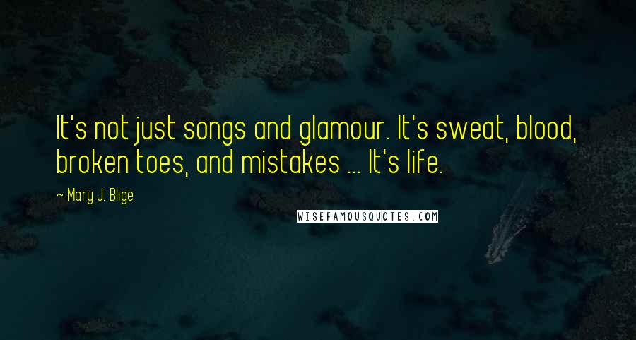 Mary J. Blige quotes: It's not just songs and glamour. It's sweat, blood, broken toes, and mistakes ... It's life.