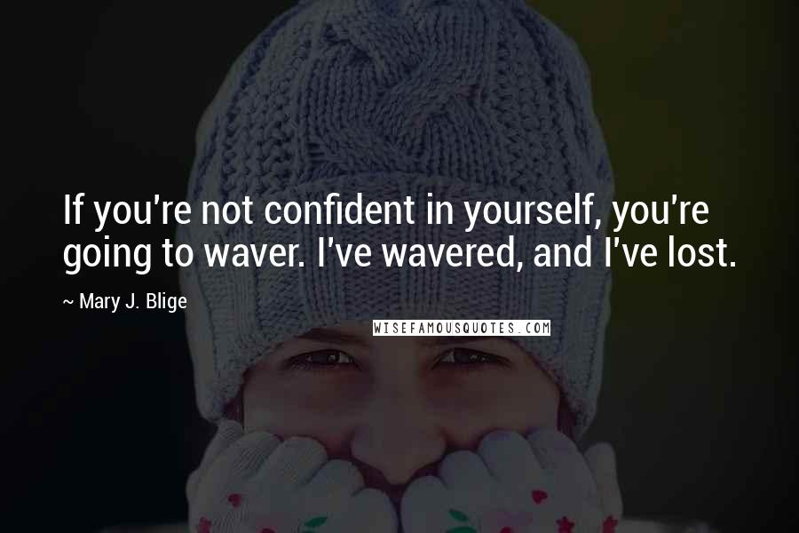 Mary J. Blige quotes: If you're not confident in yourself, you're going to waver. I've wavered, and I've lost.