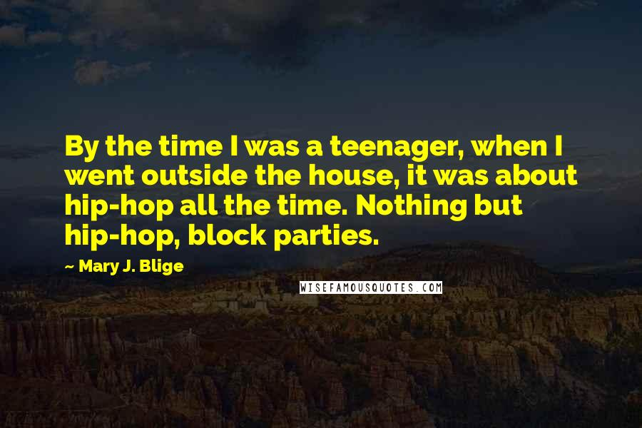Mary J. Blige quotes: By the time I was a teenager, when I went outside the house, it was about hip-hop all the time. Nothing but hip-hop, block parties.