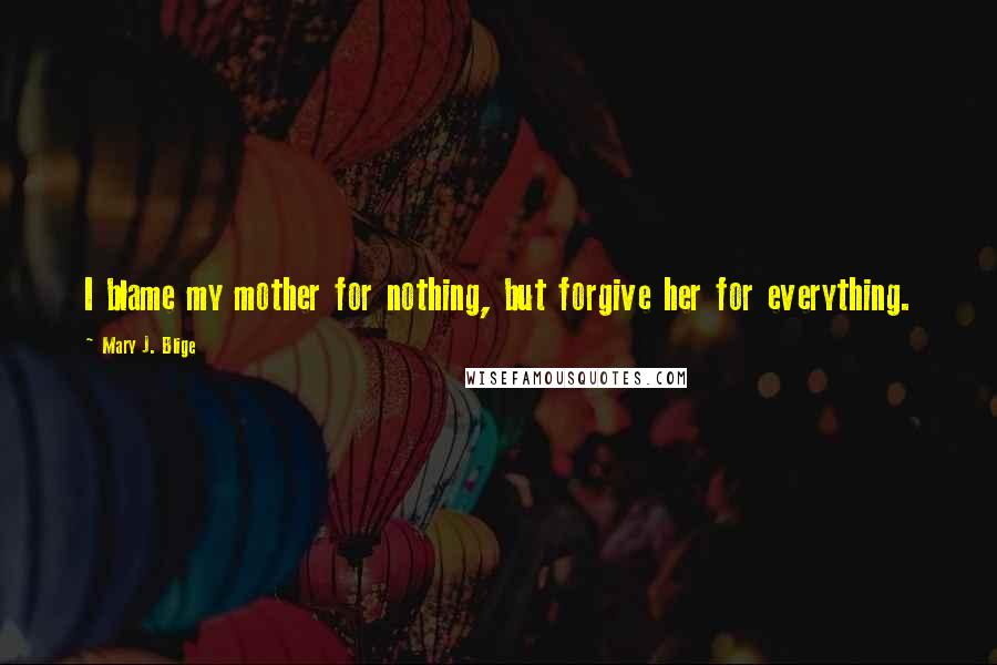 Mary J. Blige quotes: I blame my mother for nothing, but forgive her for everything.
