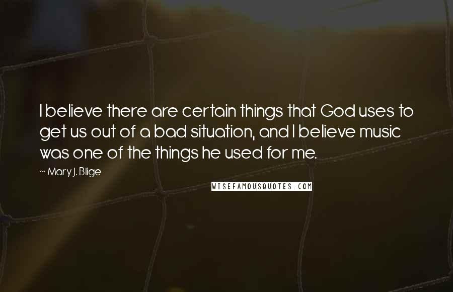 Mary J. Blige quotes: I believe there are certain things that God uses to get us out of a bad situation, and I believe music was one of the things he used for me.