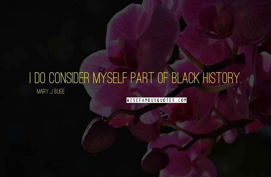 Mary J. Blige quotes: I do consider myself part of black history.